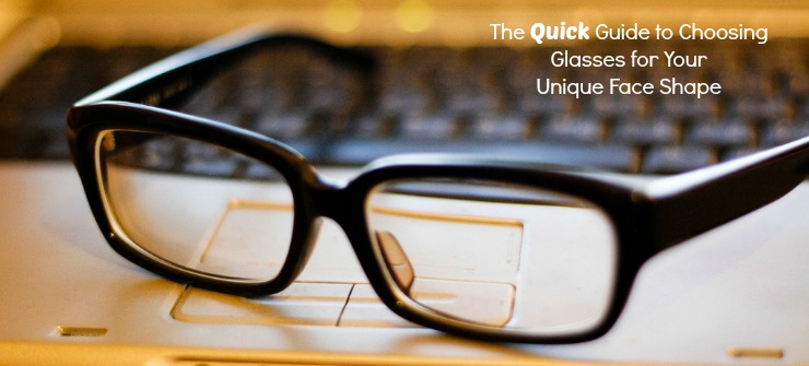 The Quick Guide to Choosing Glasses for Your Face