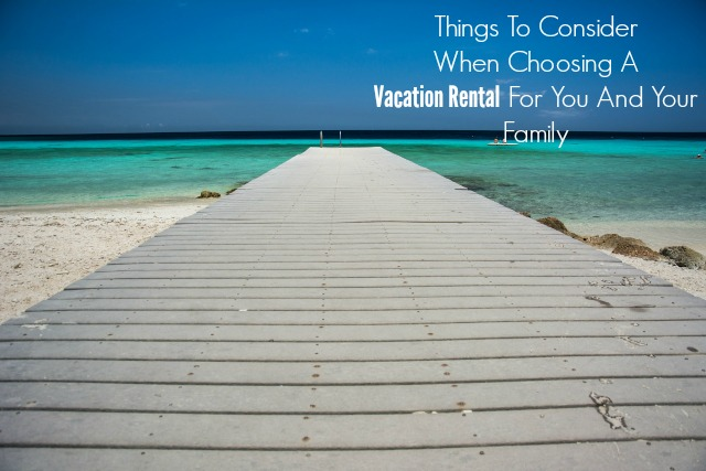 Things To Consider When Choosing A Vacation Rental For You And Your Family