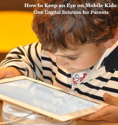 How to Keep an Eye on Mobile Kids – One Digital Solution for Parents!